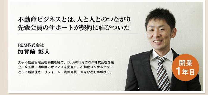 不動産ビジネスとは、人と人とのつながり、先輩会員のサポートが契約に結びついた REM株式会社 加賀崎彰人
